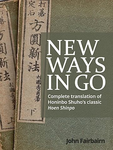 New Ways in Go<br>A complete translation of Honinbo Shuho's classic Hoen Shinpo